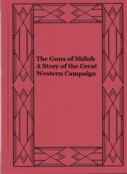 The Guns of Shiloh A Story of the Great Western Campaign ebook by Joseph A. Altsheler