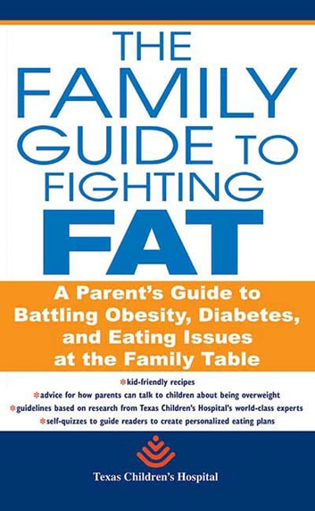 The Family Guide to Fighting Fat - A Parent's Guide to Handling Obesity and Eating Issues ebook by Texas Children's Hospital