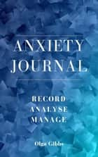 Anxiety Journal: A practical tool to managing stress, understanding anxiety and its triggers. ebook by Olga Gibbs