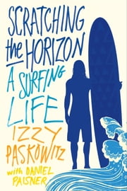 Scratching the Horizon - A Surfing Life ebook by Izzy Paskowitz,Daniel Paisner