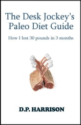 The Desk Jockey's Paleo Diet Guide: How I lost 30 pounds in 3 months ebook by D. P. Harrison
