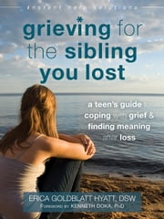 Grieving for the Sibling You Lost - A Teen's Guide to Coping with Grief and Finding Meaning After Loss ebook by Erica Goldblatt Hyatt, DSW,Kenneth Doka, PhD