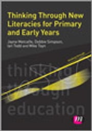 Thinking Through New Literacies for Primary and Early Years ebook by Jayne Metcalfe,Debbie Simpson,Ian Todd,Mike Toyn