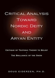 Critical Analysis Toward Nordic Deity and Aryan Entity - Critique of Teutonic Theory to Belief-The Brilliance of the Snow ebook by Doug Eiderzen, Ph.D.