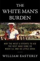 The White Man's Burden - Why the West's Efforts to Aid the Rest Have Done So Much Ill and So Little Good ebook by William Easterly