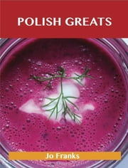 Polish Greats: Delicious Polish Recipes, The Top 56 Polish Recipes ebook by Franks Jo