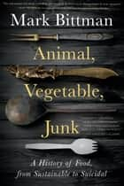 Animal, Vegetable, Junk - A History of Food, from Sustainable to Suicidal ebook by Mark Bittman