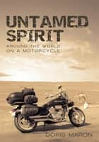 Untamed Spirit - Around the World on a Motorcycle ebook by Doris Maron