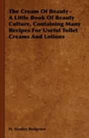The Cream of Beauty - A Little Book of Beauty Culture, Containing Many Recipes for Useful Toilet Creams and Lotions ebook by H. Stanley Redgrove