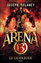 Arena 13, Tome 03 - Le guerrier ebook by Françoise Nagel, Joseph Delaney