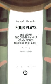 Four Plays: Too Clever by Half / Crazy Money / Innocent as Charged / the Storm ebook by Alexander Ostrovsky