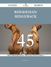 Rhodesian Ridgeback 45 Success Secrets - 45 Most Asked Questions On Rhodesian Ridgeback - What You Need To Know ebook by Ashley Lyons