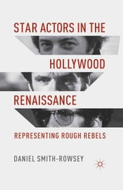 Star Actors in the Hollywood Renaissance - Representing Rough Rebels ebook by D. Smith-Rowsey