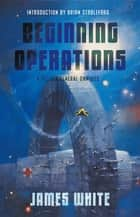 Beginning Operations - A Sector General Omnibus: Hospital Station, Star Surgeon, Major Operation ebook by James White, Brian Stableford