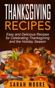 Thanksgiving Recipes: Easy and Delicious Recipes for Celebrating Thanksgiving and the Holiday Season ebook by Sarah Moore