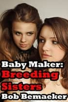 Baby Maker: Breeding Sisters ebook by Bob Bemaeker
