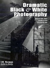 Dramatic Black & White Photography: Shooting and Darkroom Techniques ebook by Hayward, J. D.