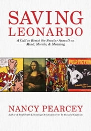 Saving Leonardo: A Call to Resist the Secular Assault on Mind, Morals, and Meaning - A Call to Resist the Secular Assault on Mind, Morals, and Meaning ebook by Nancy Pearcey