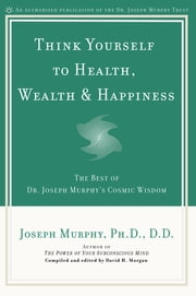 Think Yourself to Health, Wealth & Happiness - The Best of Dr. Joseph Murphy's Cosmic Wisdom ebook by Joseph Murphy, David H. Morgan, David H. Morgan