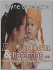 Adoption and Parenting: The Ultimate Insider Guide to a Successful Adoption Process ebook by Jayne Omojayne