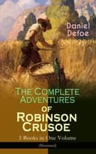 The Complete Adventures of Robinson Crusoe – 3 Books in One Volume (Illustrated) - The Life and Adventures of Robinson Crusoe, The Farther Adventures of Robinson Crusoe & Serious Reflections of Robinson Crusoe ebook by Daniel Defoe, N. C. Wyeth, John W. Dunsmore