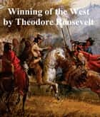The Winning of the West, all four volumes ebook by Theodore Roosevelt