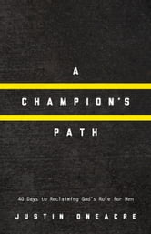 A Champion's Path: 40 Days to Reclaiming God's Role for Men ebook by Justin Oneacre