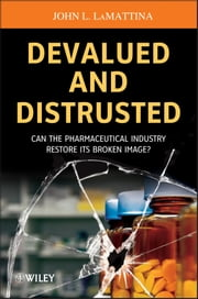Devalued and Distrusted - Can the Pharmaceutical Industry Restore its Broken Image? ebook by John L. LaMattina