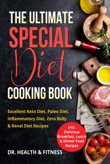 The Ultimate Special Diet Cooking Book - Excellent Keto Diet, Paleo Diet, Inflammatory Diet, Zero Belly & Renal Diet Recipes (Incl. Delicious Breakfast, Lunch & Dinner Food Recipes) ebook by Dr. Health & Fitness