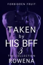 Taken by His BFF 3: The Collection ebook by Rowena