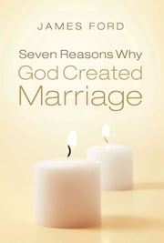 Seven Reasons Why God Created Marriage ebook by James Ford