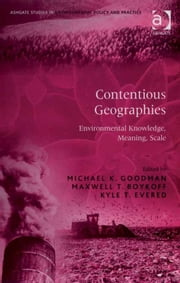 Contentious Geographies - Environmental Knowledge, Meaning, Scale ebook by Dr Kyle T Evered,Dr Maxwell T Boykoff,Professor Michael K Goodman,Professor Adrian McDonald