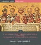 A History of the Christian Councils Volume I: To the Close of the Council of Nicaea ebook by Charles Joseph Hefele, Charles River Editors