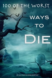 100 of the Worst Ways to Die ebook by Alex Trost/Vadim Kravetsky