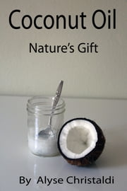 Coconut Oil; Nature's Gift ebook by Alyse Christaldi