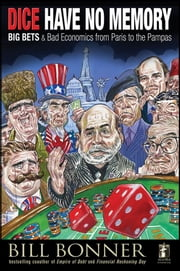 Dice Have No Memory - Big Bets and Bad Economics from Paris to the Pampas ebook by Will Bonner