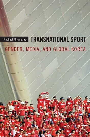 Transnational Sport - Gender, Media, and Global Korea ebook by Rachael Miyung Joo