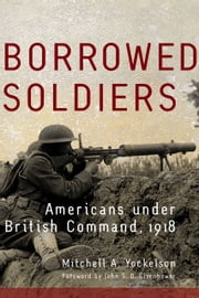 Borrowed Soldiers - Americans under British Command, 1918 ebook by Mitchell A. Yockelson,John S. D. Eisenhower