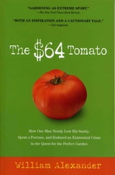 The $64 Tomato - How One Man Nearly Lost His Sanity, Spent a Fortune, and Endured an Existential Crisis in the Quest for the Perfect Garden ebook by William Alexander