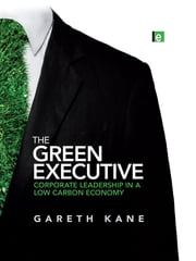 The Green Executive - Corporate Leadership in a Low Carbon Economy ebook by Gareth Kane