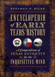 Encyclopedia of Early Texas History - A Compendium of Texas Antiquity for the Inquisitive Mind ebook by Stephen P. Biles