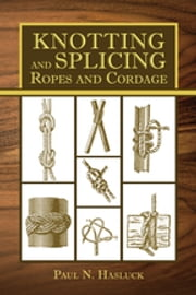 Knotting and Splicing Ropes and Cordage ebook by Paul N. Hasluck