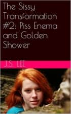 The Sissy Transformation #2: Enema and Golden Shower ebook by J.S. Lee