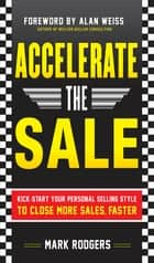 Accelerate the Sale: Kick-Start Your Personal Selling Style to Close More Sales, Faster ebook by Mark Rodgers