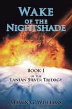 Wake of the Nightshade - Book 1 of the Lanian Silver Trilogy ebook by Steven G. Williams