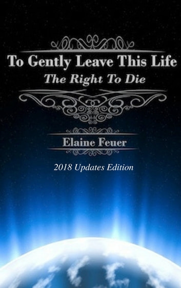 To Gently Leave This Life: The Right To Die ebook by Elaine Feuer