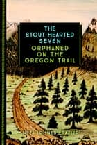 The Stout-Hearted Seven - Orphaned on the Oregon Trail ebook by Neta Lohnes Frazier