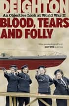 Blood, Tears and Folly: An Objective Look at World War II ebook by Len Deighton