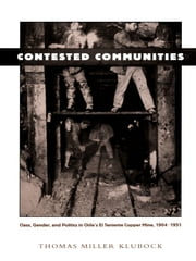 Contested Communities - Class, Gender, and Politics in Chile's El Teniente Copper Mine, 1904-1951 ebook by Thomas Miller Klubock