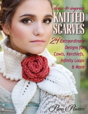 Dress-to-Impress Knitted Scarves - 24 Extraordinary Designs for Cowls, Kerchiefs, Infinity Loops & More ebook by Pam Powers